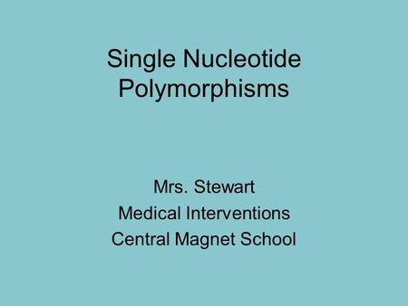 Single Nucleotide Polymorphisms Mrs. Stewart Medical Interventions Central Magnet School.