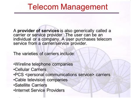 Telecom Management A provider of services is also generically called a carrier or service provider. The user can be an individual or a company. A user.