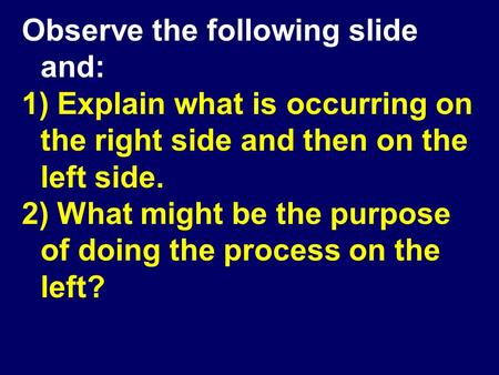 Observe the following slide and: 1) Explain what is occurring on the right side and then on the left side. 2) What might be the purpose of doing the process.