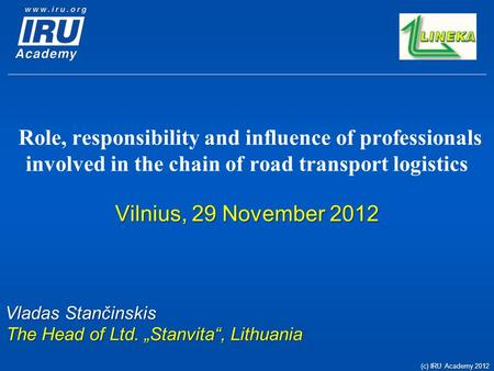 Role, responsibility and influence of professionals involved in the chain of road transport logistics Vilnius, 29 November 2012 Vladas Stančinskis The.