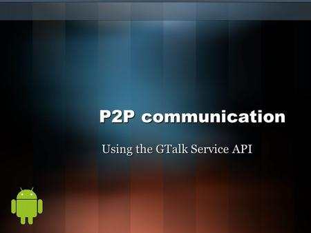 P2P communication Using the GTalk Service API. Introduction Peer-to-Peer communication highly used in mobile devices. Very efficient to when certain factors.