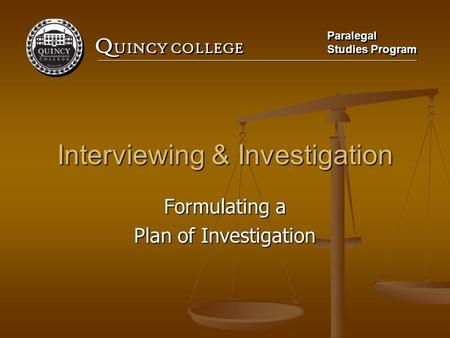 Q UINCY COLLEGE Paralegal Studies Program Paralegal Studies Program Interviewing & Investigation Formulating a Plan of Investigation.