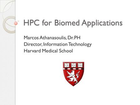 HPC for Biomed Applications Marcos Athanasoulis, Dr.PH Director, Information Technology Harvard Medical School.