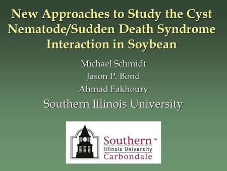 Michael Schmidt Jason P. Bond Ahmad Fakhoury Southern Illinois University New Approaches to Study the Cyst Nematode/Sudden Death Syndrome Interaction in.