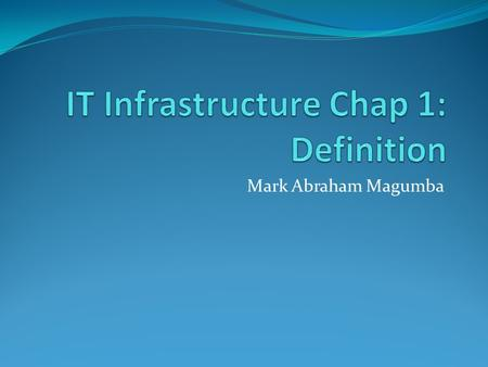 Mark Abraham Magumba. The Evolution of IT Infrastructure During the first years IT infrastructures were relatively simple With the advent of more advanced.