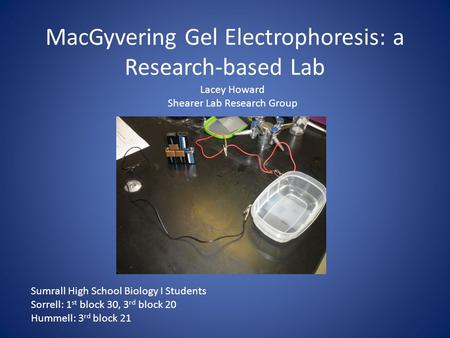 MacGyvering Gel Electrophoresis: a Research-based Lab Lacey Howard Shearer Lab Research Group Sumrall High School Biology I Students Sorrell: 1 st block.