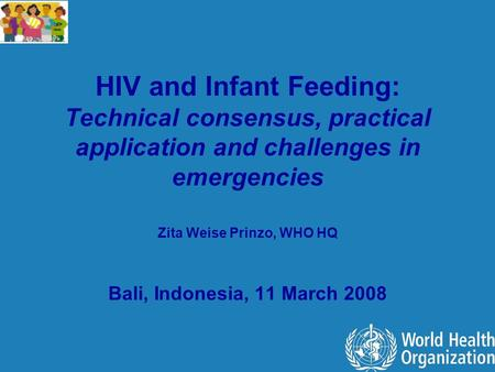 HIV and Infant Feeding: Technical consensus, practical application and challenges in emergencies Zita Weise Prinzo, WHO HQ Bali, Indonesia, 11 March 2008.
