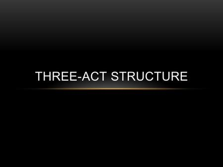 THREE-ACT STRUCTURE. The Set Up ACT 1 ACT 1: SETUP The First Act is the start, the opening, the part of the story where everything is established and.