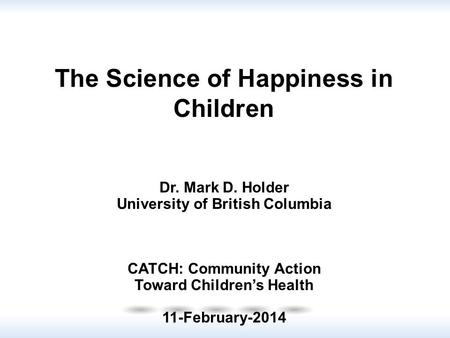 Dr. Mark D. Holder University of British Columbia CATCH: Community Action Toward Children's Health 11-February-2014 The Science of Happiness in Children.