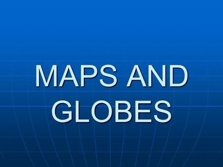 MAPS AND GLOBES. GLOBE a globe is a model of the Earth.