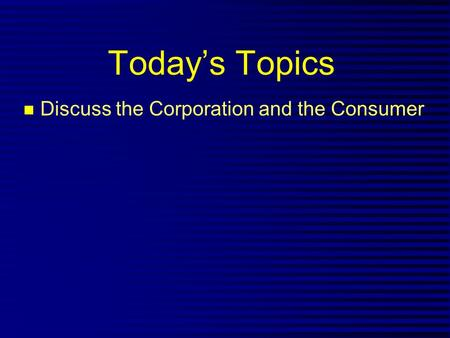 Today's Topics n Discuss the Corporation and the Consumer.