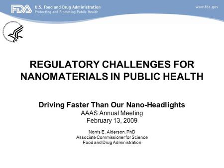 REGULATORY CHALLENGES FOR NANOMATERIALS IN PUBLIC HEALTH Driving Faster Than Our Nano-Headlights AAAS Annual Meeting February 13, 2009 Norris E. Alderson,