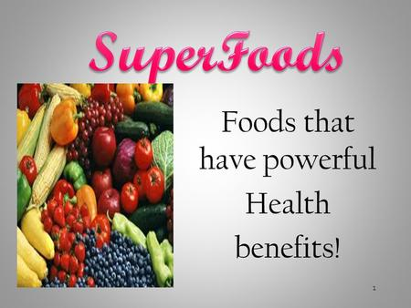 Foods that have powerful Health benefits! 1. Superfoods are Nutritional Powerhouse Foods Nutrient dense foods (low calorie, high nutrient). They are proven.