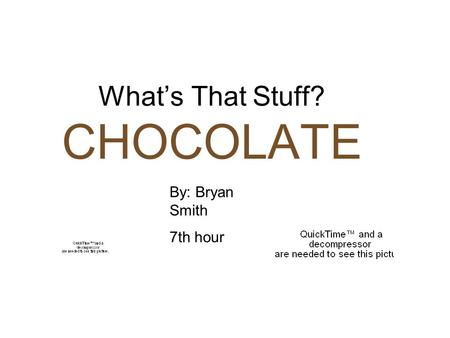 What's That Stuff? CHOCOLATE By: Bryan Smith 7th hour.