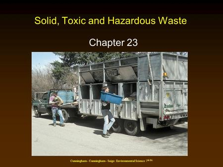 Cunningham - Cunningham - Saigo: Environmental Science 7 th Ed. Solid, Toxic and Hazardous Waste Chapter 23.