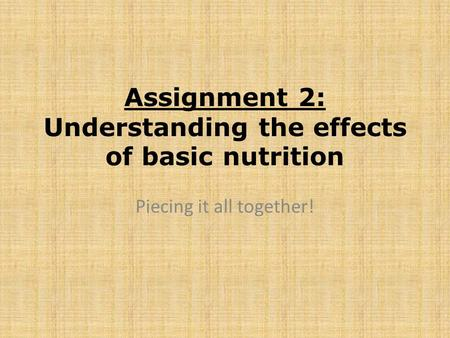 Assignment 2: Understanding the effects of basic nutrition Piecing it all together!