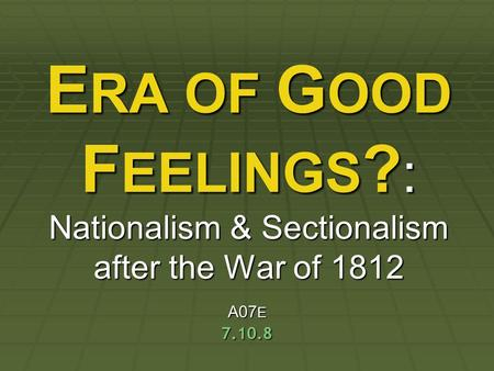 ERA OF GOOD FEELINGS?: Nationalism & Sectionalism after the War of 1812 A07E 7.10.8.