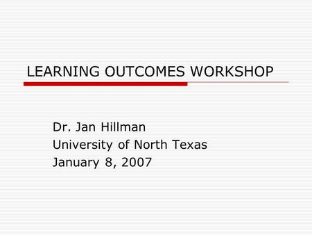 LEARNING OUTCOMES WORKSHOP Dr. Jan Hillman University of North Texas January 8, 2007.