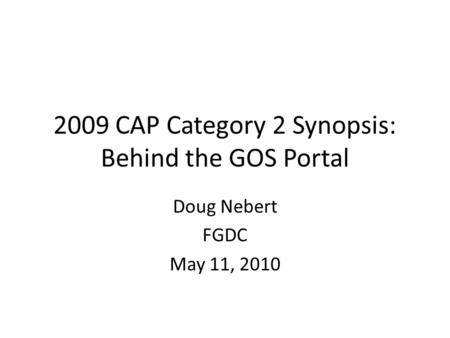 2009 CAP Category 2 Synopsis: Behind the GOS Portal Doug Nebert FGDC May 11, 2010.