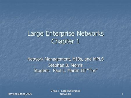 Revised Spring 2006 Chap 1 - Large Enterprise <strong>Networks</strong> 1 Large Enterprise <strong>Networks</strong> Chapter 1 <strong>Network</strong> Management, MIBs, and MPLS Stephen B. Morris Student: