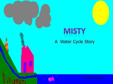 A Water Cycle Story By Adela Grajeda. Misty was a really happy water droplet. She lived with her friends and family up in the clouds.