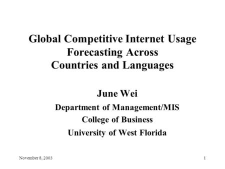 November 8, 20031 Global Competitive Internet Usage Forecasting Across Countries and Languages June Wei Department of Management/MIS College of Business.