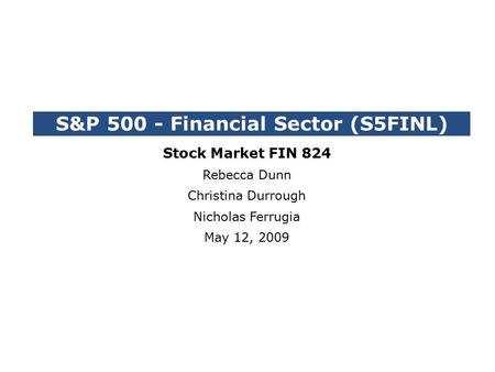 S&P 500 - Financial Sector (S5FINL) Stock Market FIN 824 Rebecca Dunn Christina Durrough Nicholas Ferrugia May 12, 2009.