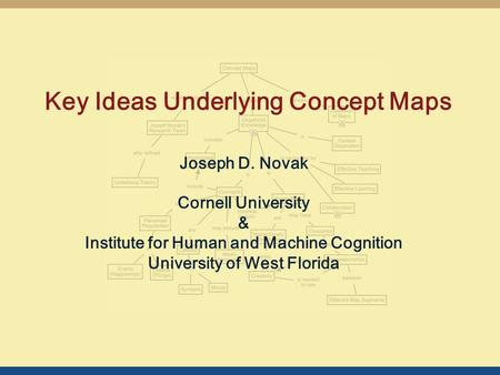 Key Ideas Underlying Concept Maps Joseph D. Novak Cornell University & Institute for Human and Machine Cognition University of West Florida.