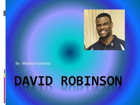 By : Madisyn Sauseda. Basketball David Maurice Robinson is a retired American NBA basketball player, who played center for the San Antonio spurs for his.