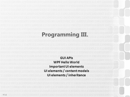 V 1.1 Programming III. GUI APIs WPF Hello World Important UI elements UI elements / content models UI elements / inheritance.