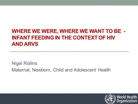 WHERE WE WERE, WHERE WE WANT TO BE - INFANT FEEDING IN THE CONTEXT OF HIV AND ARVS Nigel Rollins Maternal, Newborn, Child and Adolescent Health.