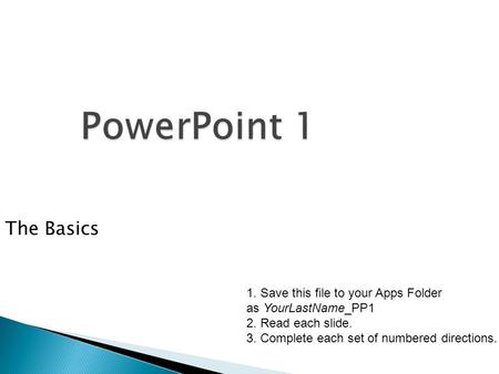 PowerPoint 1 The Basics 1. Save this file to your Apps Folder as YourLastName_PP1 2. Read each slide. 3. Complete each set of numbered directions.