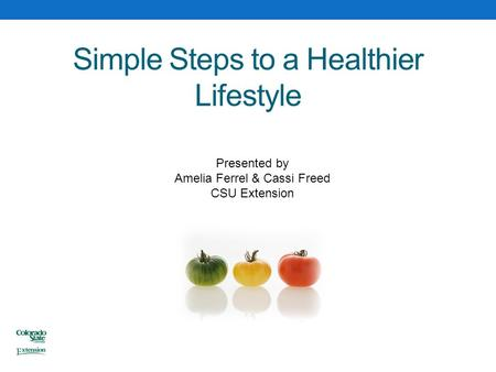 Simple Steps to a Healthier Lifestyle Presented by Amelia Ferrel & Cassi Freed CSU Extension.