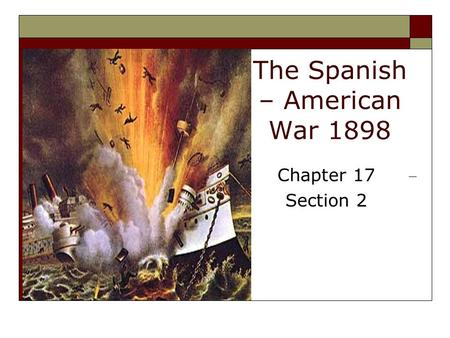 The Spanish – American War 1898 Chapter 17 Section 2.