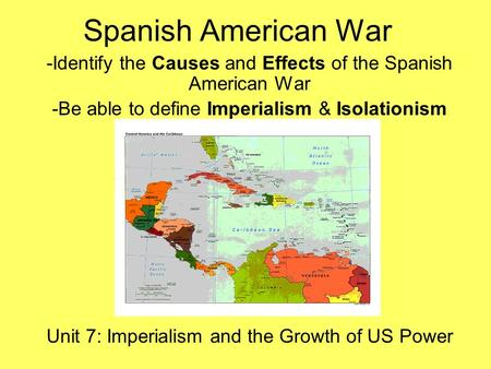 Spanish American War -Identify the Causes and Effects of the Spanish American War -Be able to define Imperialism & Isolationism Unit 7: Imperialism and.