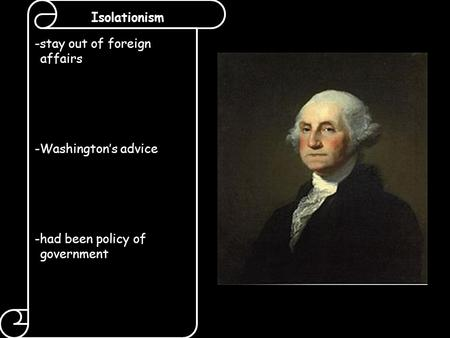 Isolationism -stay out of foreign affairs -Washington's advice -had been policy of government.