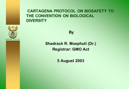 DEPARTMENT: AGRICULTURE CARTAGENA PROTOCOL ON BIOSAFETY TO THE CONVENTION ON BIOLOGICAL DIVERSITY By Shadrack R. Moephuli (Dr.) Registrar: GMO Act 5 August.