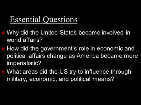 Essential Questions Why did the United States become involved in world affairs? How did the government's role in economic and political affairs change.