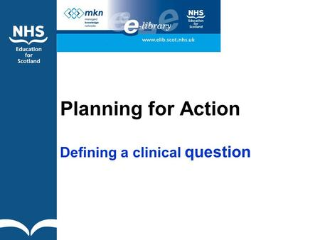 Planning for Action Defining a clinical question.