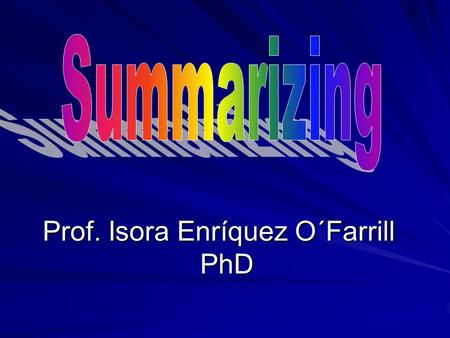 Prof. Isora Enríquez O´Farrill PhD Aim of the lesson This lesson looks at some of the language and strategies for summarizing texts. This lesson looks.