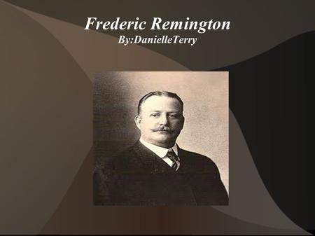 Frederic Remington By:DanielleTerry. Frederic's Childhood He was born in Canton, New York in 1861. He attended the Yale School of Art and the Art Students.