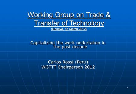 1 Working Group on Trade & Transfer of Technology (Geneva, 15 March 2012) Capitalizing the work undertaken in the past decade Carlos Rossi (Peru) WGTTT.