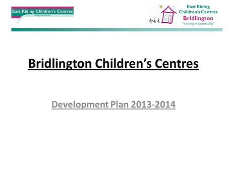 "Bridlington Children's Centres Development Plan 2013-2014 East Riding Children's Centres Bridlington ""working in partnership"""
