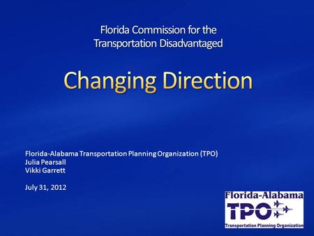 Florida-Alabama Transportation Planning Organization (TPO) Julia Pearsall Vikki Garrett July 31, 2012.