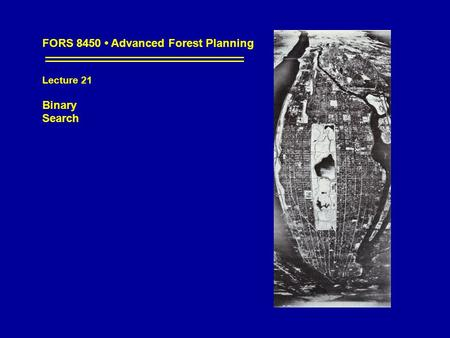 FORS 8450 Advanced Forest Planning Lecture 21 Binary Search.