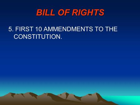 BILL OF RIGHTS 5. FIRST 10 AMMENDMENTS TO THE CONSTITUTION.