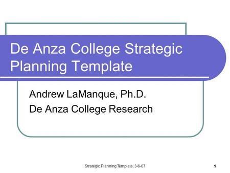 Strategic Planning Template, 3-6-07 1 De Anza College Strategic Planning Template Andrew LaManque, Ph.D. De Anza College Research.