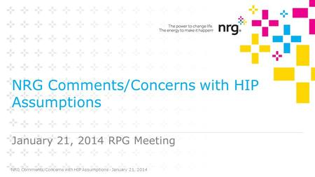 NRG Comments/Concerns with HIP Assumptions January 21, 2014 RPG Meeting NRG Comments/Concerns with HIP Assumptions - January 21, 2014.