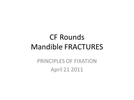 CF Rounds Mandible FRACTURES PRINCIPLES OF FIXATION April 21 2011.