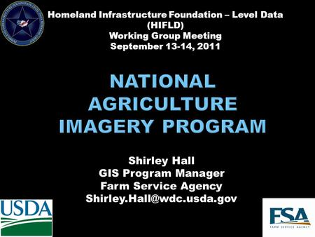 Shirley Hall GIS Program Manager Farm Service Agency Homeland Infrastructure Foundation – Level Data (HIFLD) Working Group Meeting.